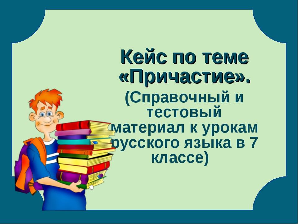 Кейс по теме «Причастие». (Справочный и тестовый материал к урокам русского...