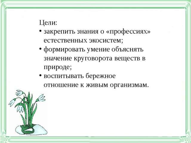 Цели: закрепить знания о «профессиях» естественных экосистем; формировать уме...
