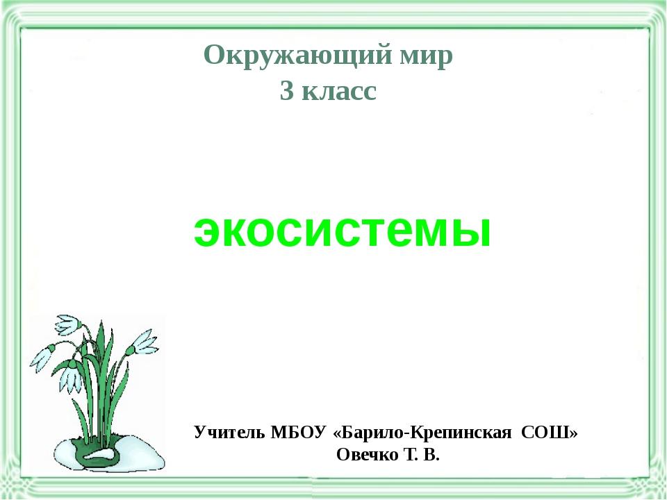 Окружающий мир 3 класс экосистемы Учитель МБОУ «Барило-Крепинская СОШ» Овечко...