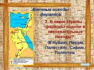 2. В какие страны фараоны ходили в завоевательные походы? В Нубию, Ливию, Па