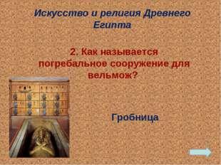 Гробница Искусство и религия Древнего Египта 2. Как называется погребальное