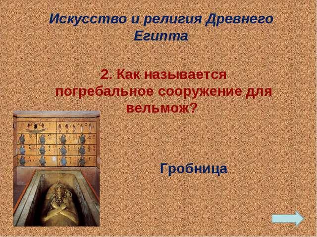 Гробница Искусство и религия Древнего Египта 2. Как называется погребальное...