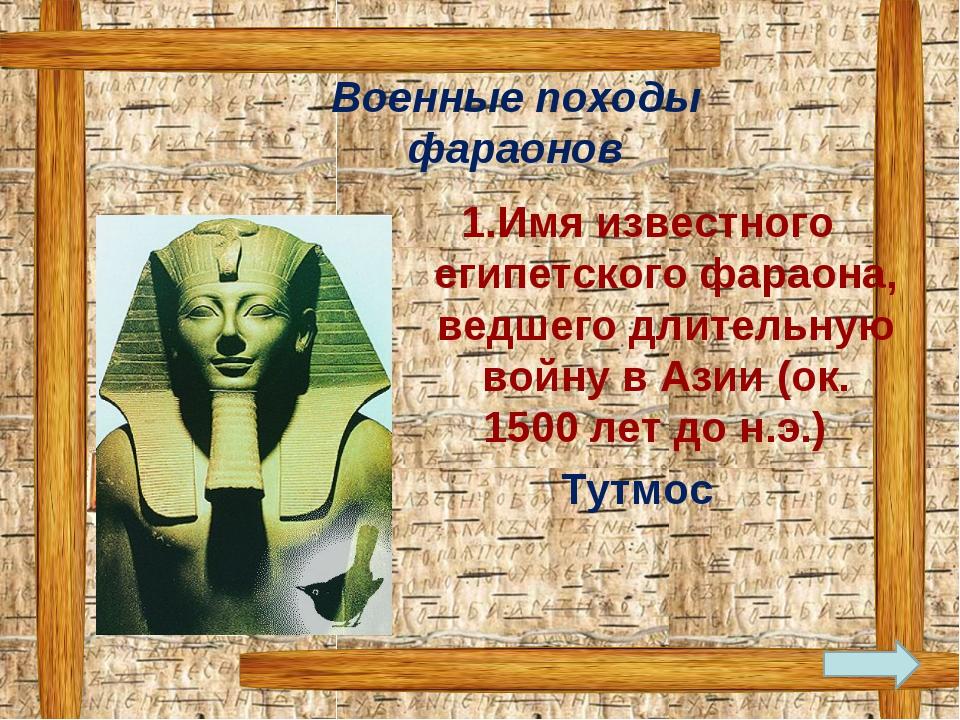 Имя известного египетского фараона, ведшего длительную войну в Азии (ок. 150...
