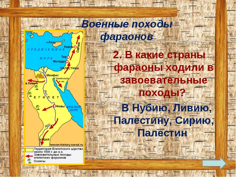 2. В какие страны фараоны ходили в завоевательные походы? В Нубию, Ливию, Па...