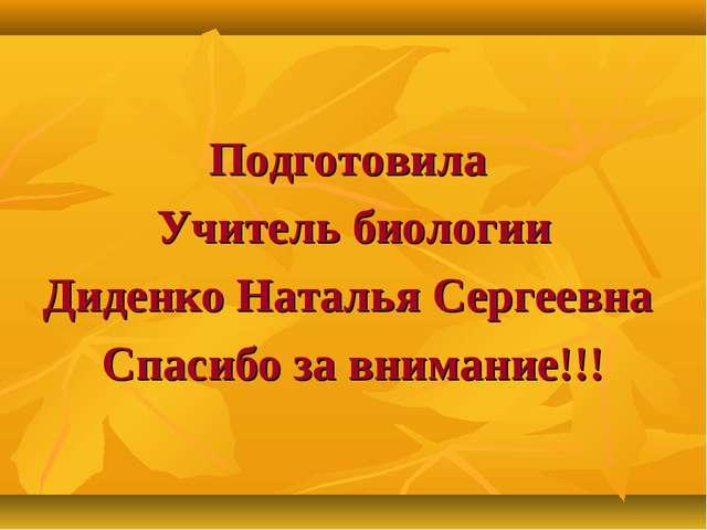 Подготовила Учитель биологии Диденко Наталья Сергеевна Спасибо за внимание!!!