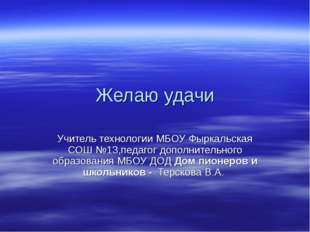 Желаю удачи Учитель технологии МБОУ Фыркальская СОШ №13,педагог дополнительно
