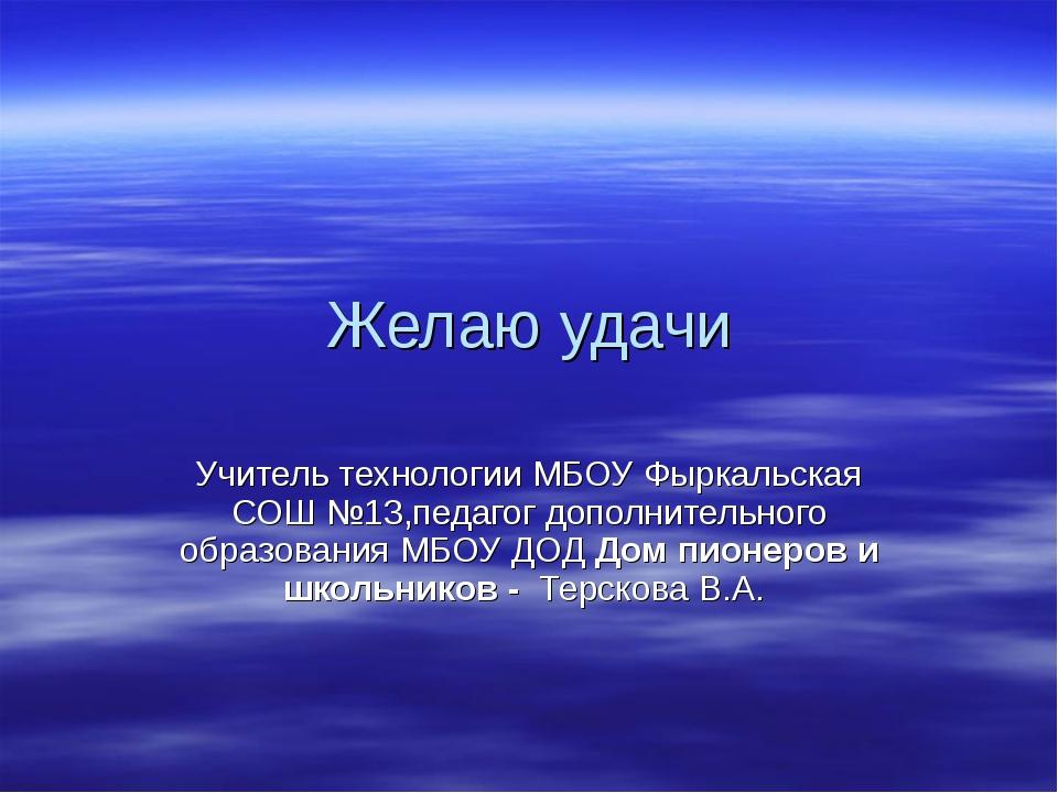 Желаю удачи Учитель технологии МБОУ Фыркальская СОШ №13,педагог дополнительно...