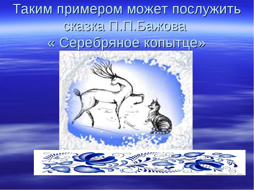 Таким примером может послужить сказка П.П.Бажова « Серебряное копытце»
