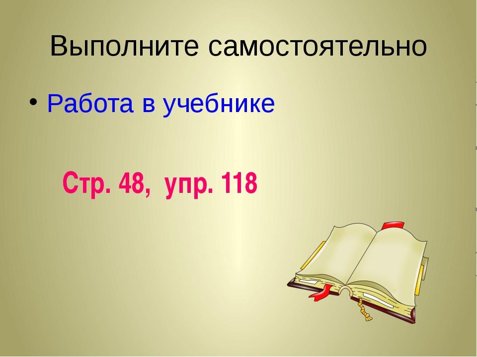 Выполните самостоятельно Работа в учебнике Стр. 48, упр. 118