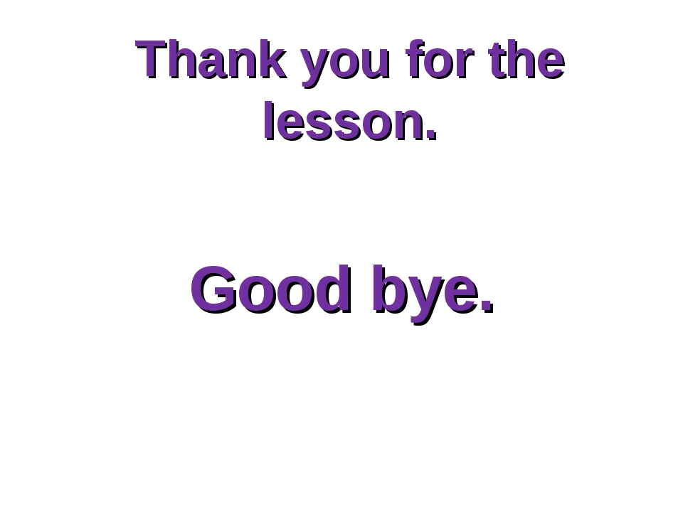 Thank you for the lesson. Good bye.