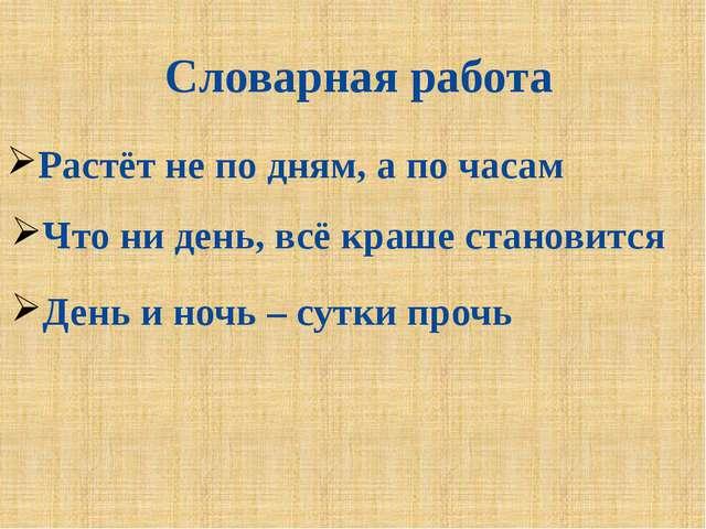 Словарная работа Растёт не по дням, а по часам Что ни день, всё краше станови...
