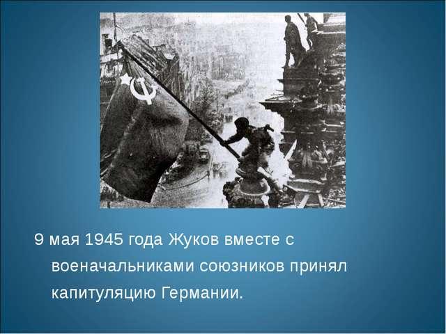 9 мая 1945 года Жуков вместе с военачальниками союзников принял капитуляцию Г...
