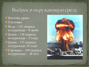 Изотопы урана Плутония Йода – 131 (период полураспада – 8 дней) Цезия – 134 (