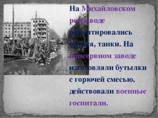. На Михайловском ремзаводе ремонтировались орудия, танки. На консервном заво