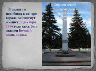 В память о погибших в центре города воздвигнут обелиск, 5 декабря 1966 года
