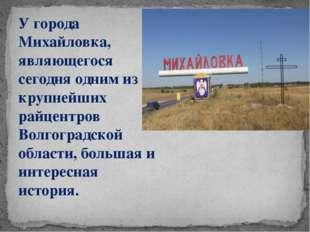 У города Михайловка, являющегося сегодня одним из крупнейших райцентров Волго