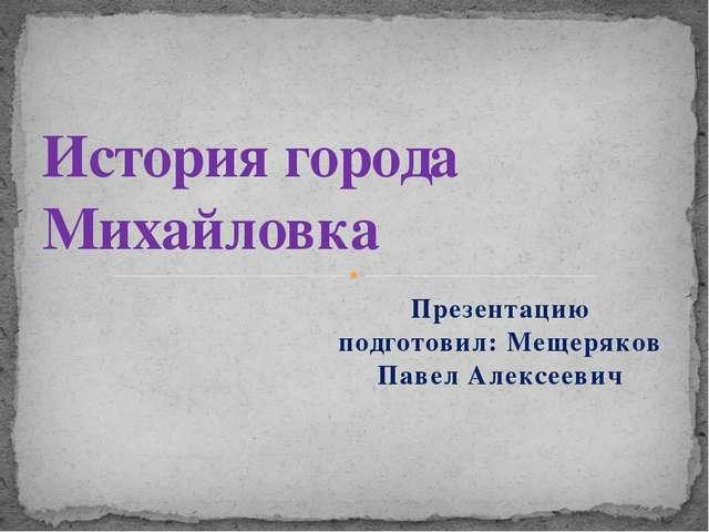 Презентацию подготовил: Мещеряков Павел Алексеевич История города Михайловка