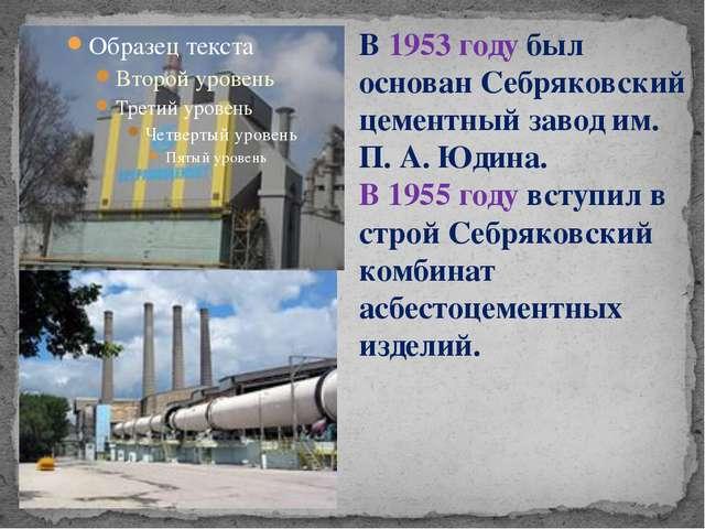 В 1953 году был основан Себряковский цементный завод им. П. А. Юдина. В 1955...