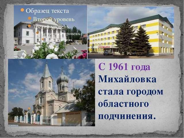 С 1961 года Михайловка стала городом областного подчинения.
