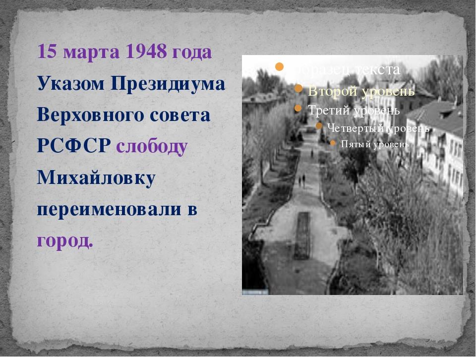 15 марта 1948 года Указом Президиума Верховного совета РСФСР слободу Михайлов...