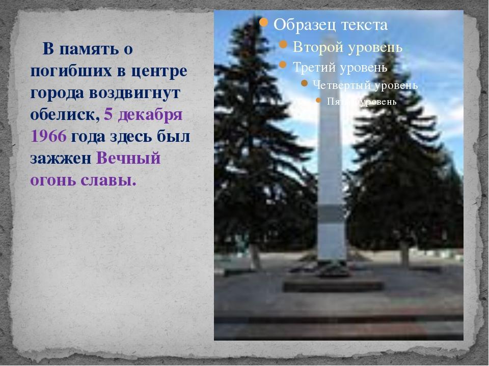 В память о погибших в центре города воздвигнут обелиск, 5 декабря 1966 года...