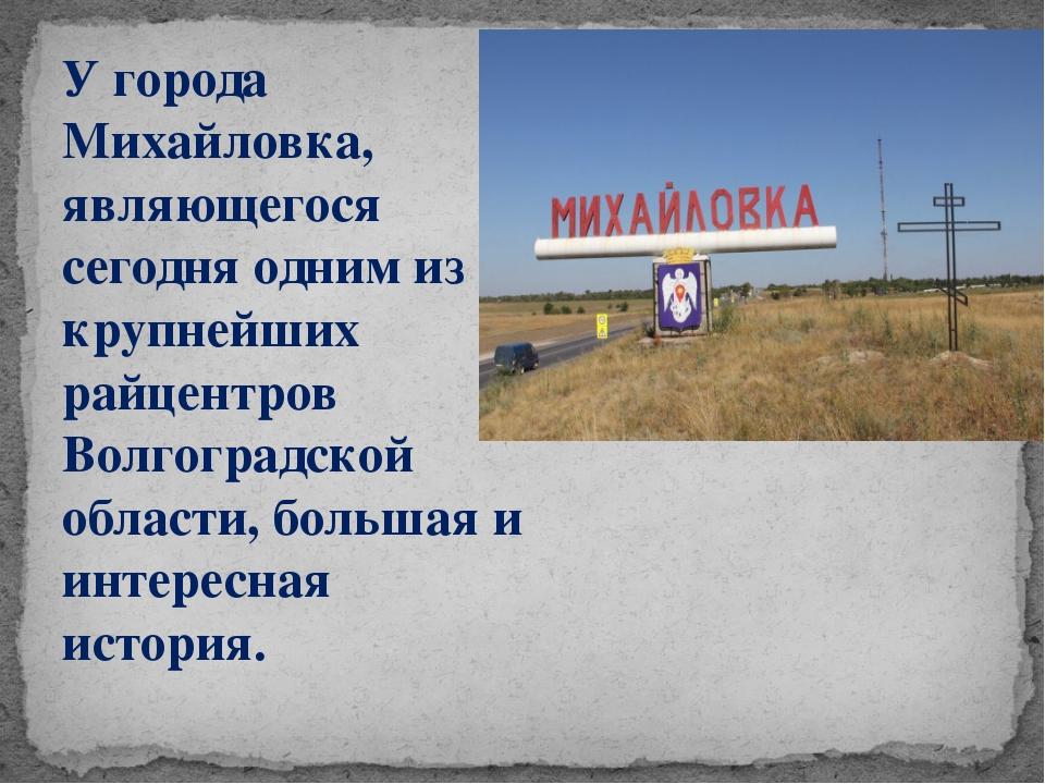 У города Михайловка, являющегося сегодня одним из крупнейших райцентров Волго...