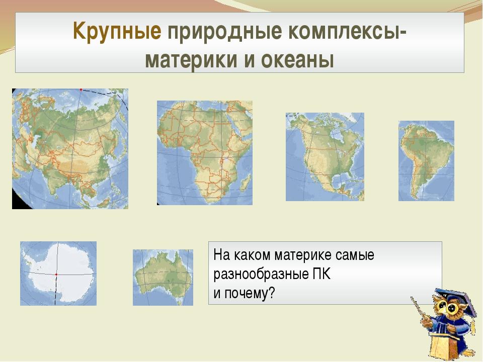 Крупные природные комплексы- материки и океаны На каком материке самые разноо...