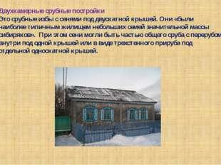 Двухкамерные срубные постройки Это срубные избы с сенями под двускатной крыше