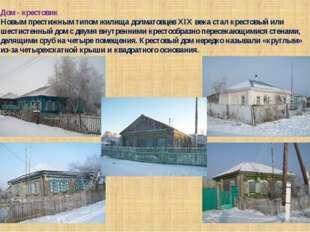 Дом - крестовик Новым престижным типом жилища долматовцев XIX века стал крест