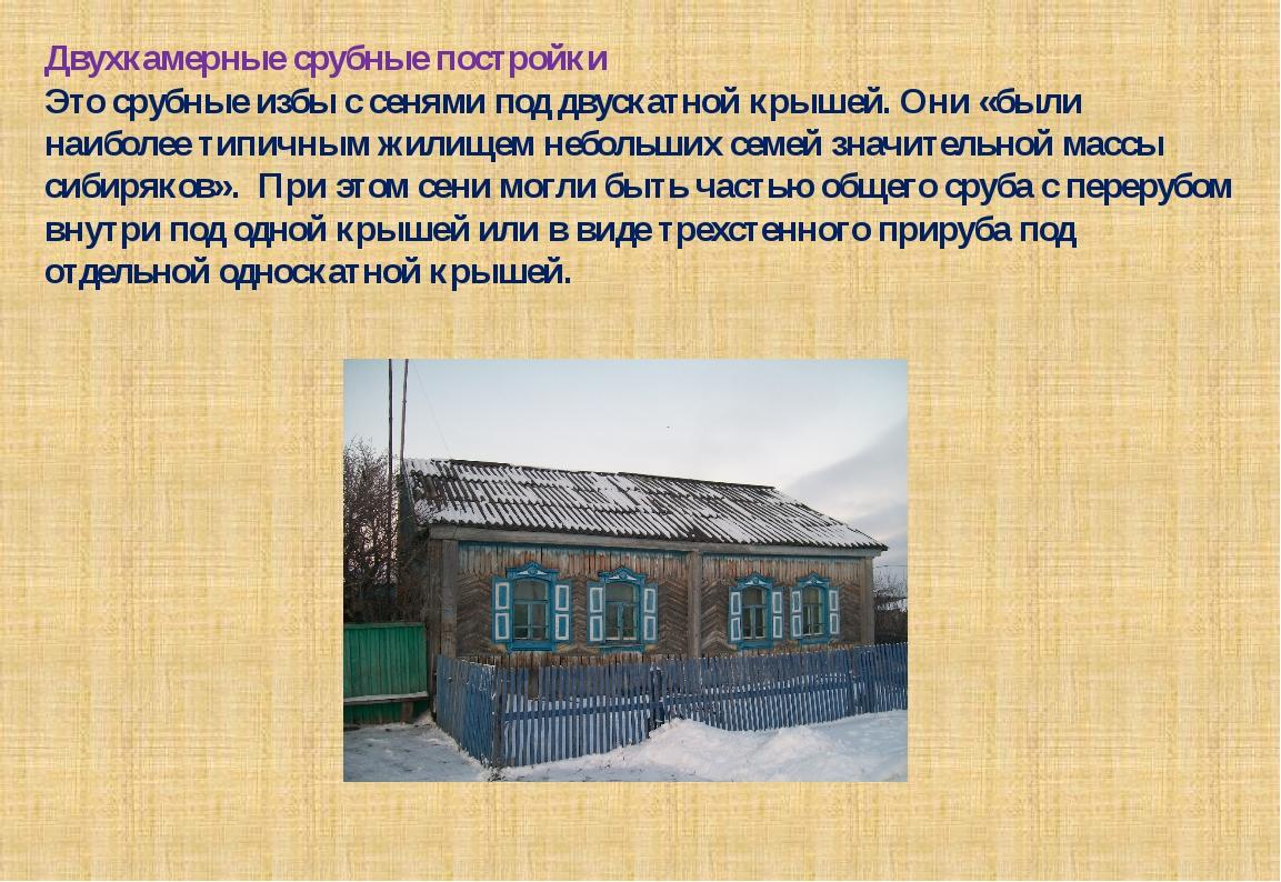Двухкамерные срубные постройки Это срубные избы с сенями под двускатной крыше...