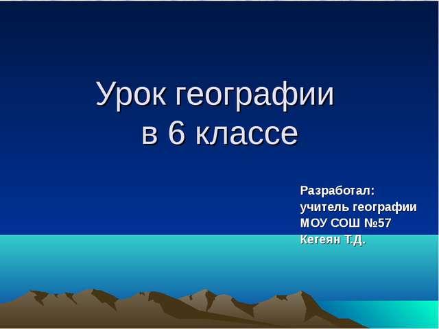 Урок географии в 6 классе Разработал: учитель географии МОУ СОШ №57 Кегеян Т.Д.