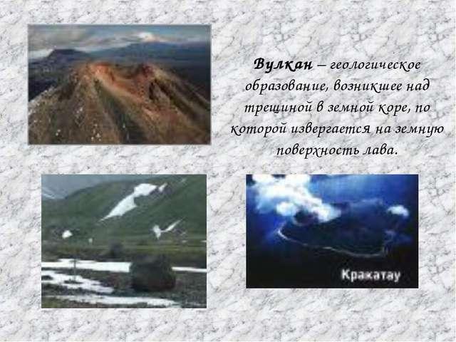 Вулкан – геологическое образование, возникшее над трещиной в земной коре, по...
