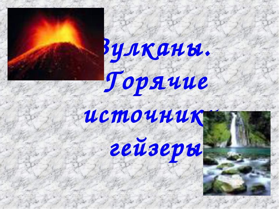 Вулканы. Горячие источники, гейзеры