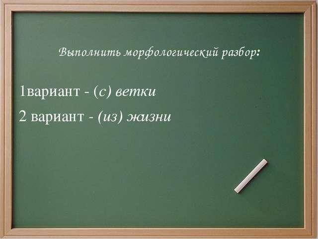 Выполнить морфологический разбор: 1вариант - (с) ветки 2 вариант- (из) жизни
