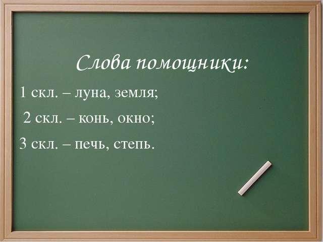 Слова помощники: 1 скл. – луна, земля; 2 скл. – конь, окно; 3 скл. – печь, ст...