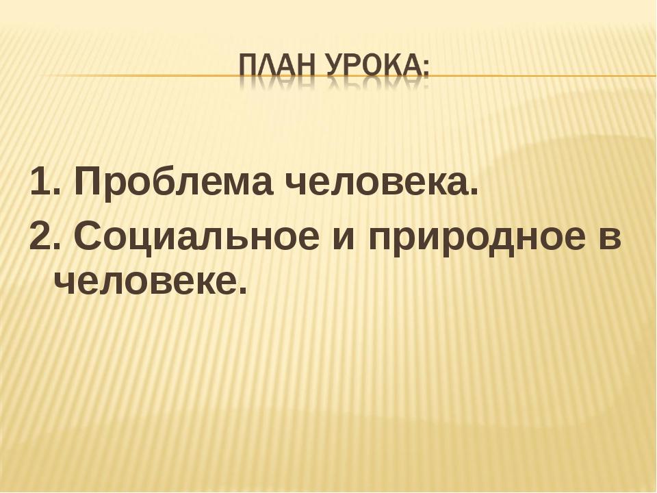 1. Проблема человека. 2. Социальное и природное в человеке.