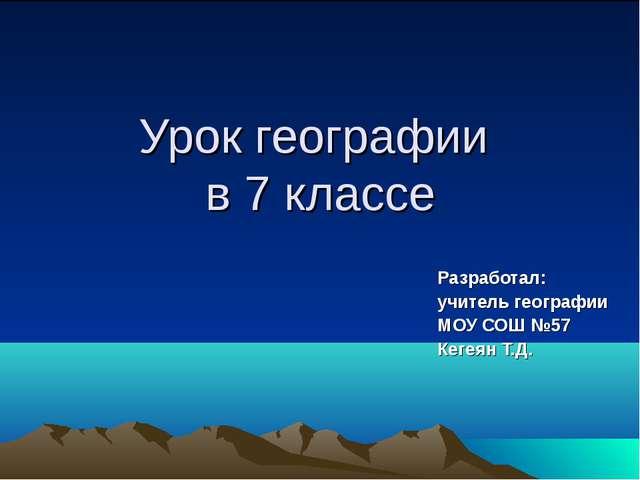 Урок географии в 7 классе Разработал: учитель географии МОУ СОШ №57 Кегеян Т.Д.
