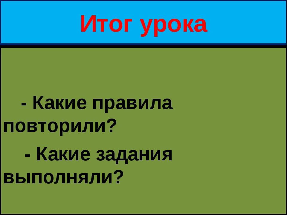 Итог урока - Какие правила повторили? - Какие задания выполняли?