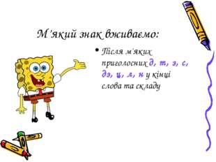 М'який знак вживаємо: Після м'яких приголосних д, т, з, с, дз, ц, л, н у кінц