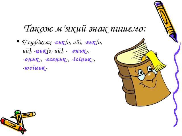 Також м'який знак пишемо: У суфіксах -ськ(о, ий), -зьк(о, ий), -цьк(о, ий),...