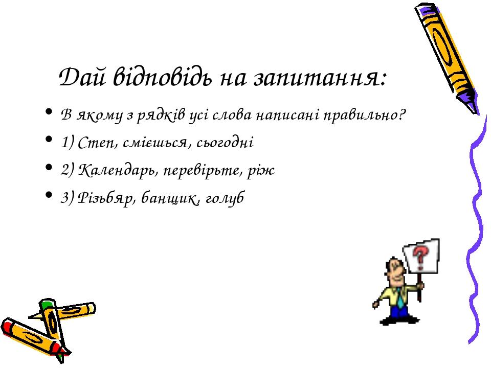 Дай відповідь на запитання: В якому з рядків усі слова написані правильно? 1)...
