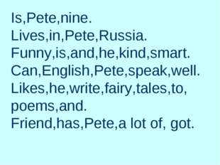 Is,Pete,nine. Lives,in,Pete,Russia. Funny,is,and,he,kind,smart. Can,English,P