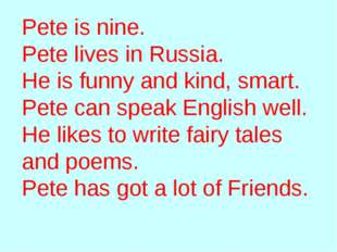 Pete is nine. Pete lives in Russia. He is funny and kind, smart. Pete can spe