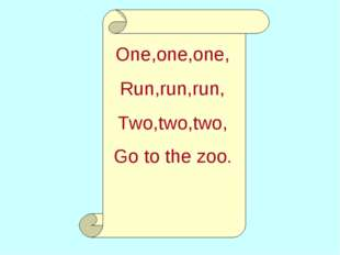 One,one,one, Run,run,run, Two,two,two, Go to the zoo.
