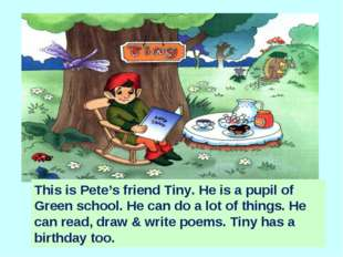 This is Pete's friend Tiny. He is a pupil of Green school. He can do a lot of