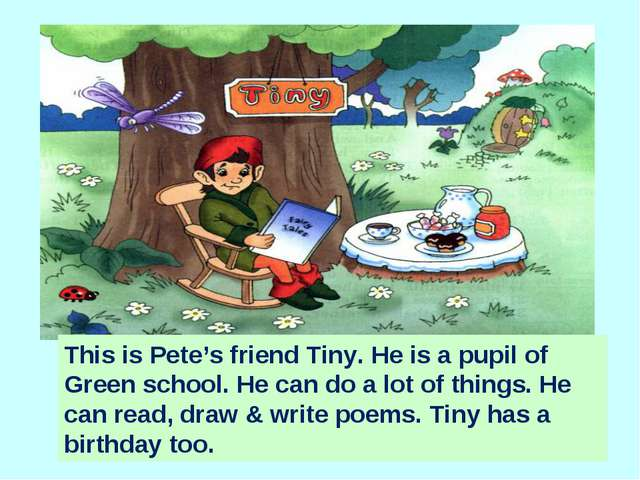 This is Pete's friend Tiny. He is a pupil of Green school. He can do a lot of...