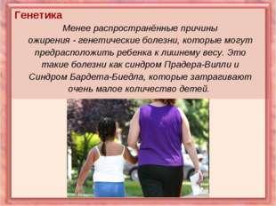Генетика Менее распространённые причины ожирения - генетические болезни, кото