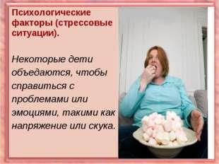Психологические факторы (стрессовые ситуации). Некоторые дети объедаются, что