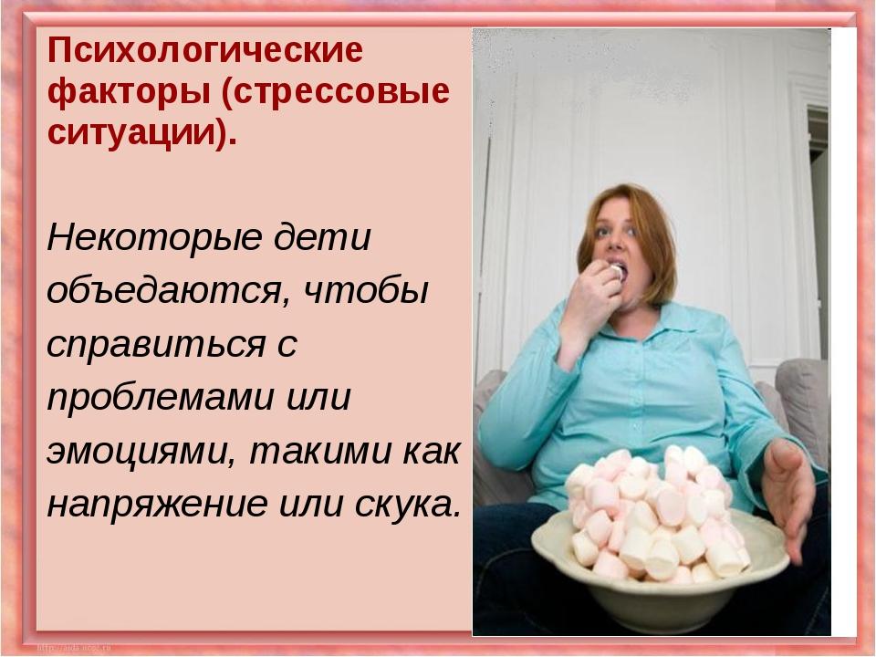Психологические факторы (стрессовые ситуации). Некоторые дети объедаются, что...