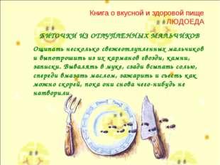 Книга о вкусной и здоровой пище ЛЮДОЕДА БИТОЧКИ ИЗ ОТЛУПЛЕННЫХ МАЛЬЧИКОВ Ощип